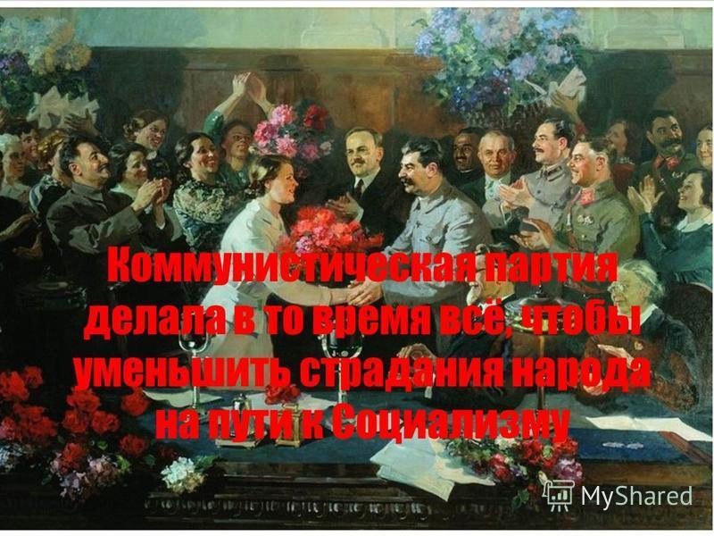 Коммунистическая партия делала в то время всё, чтобы уменьшить страдания народа на пути к Социализму