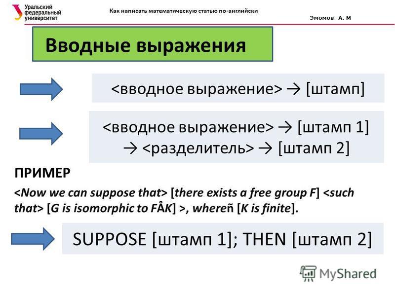 Вводные выражения [штамп] [штамп 1] [штамп 2] ПРИМЕР [there exists a free group F] [G is isomorphic to FÅK] >, whereñ [K is finite]. SUPPOSE [штамп 1]; THEN [штамп 2] Как написать математическую статью по-английски Эмомов А. М