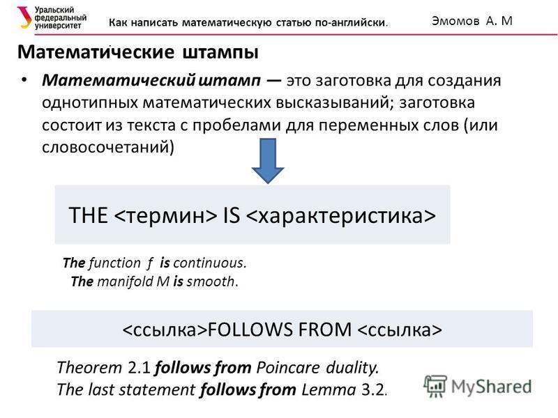 Математические штампы The function f is continuous. The manifold M is smooth. Математический штамп это заготовка для создания однотипных математических высказываний; заготовка состоит из текста с пробелами для переменных слов (или словосочетаний) THE