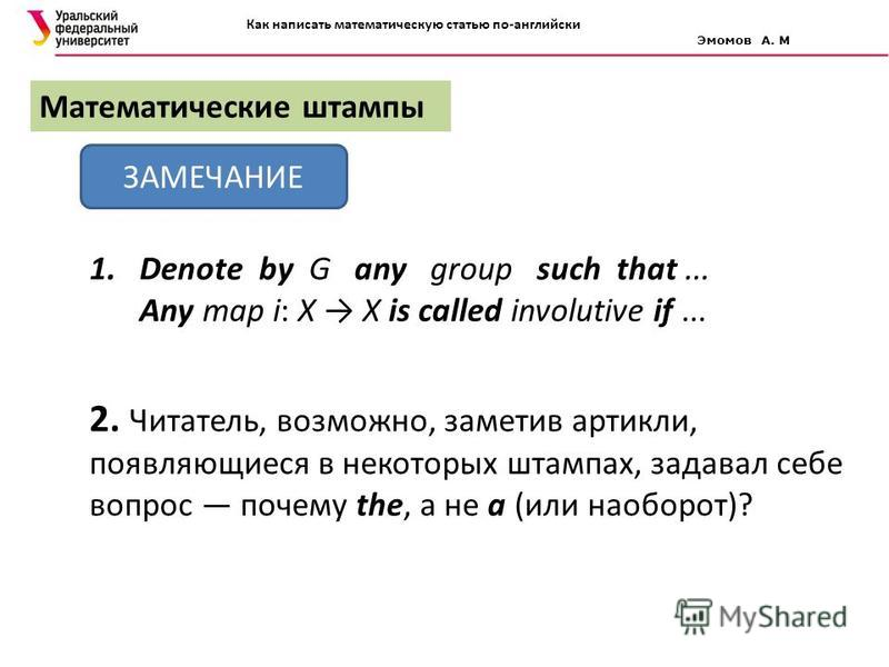 Математические штампы ЗАМЕЧАНИЕ 1. Denote by G any group such that... Any map i: X X is called involutive if... 2. Читатель, возможно, заметив артикли, появляющиеся в некоторых штампах, задавал себе вопрос почему the, а не a (или наоборот)? Как напис