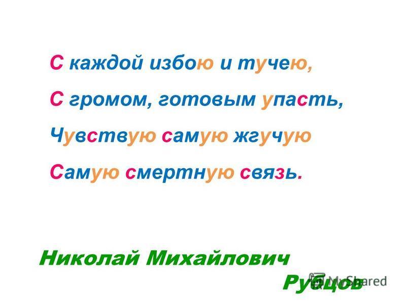 С каждой избою и тучею, С громом, готовым упасть, Чувствую самую жгучую Самую смертную связь. Николай Михайлович Рубцов
