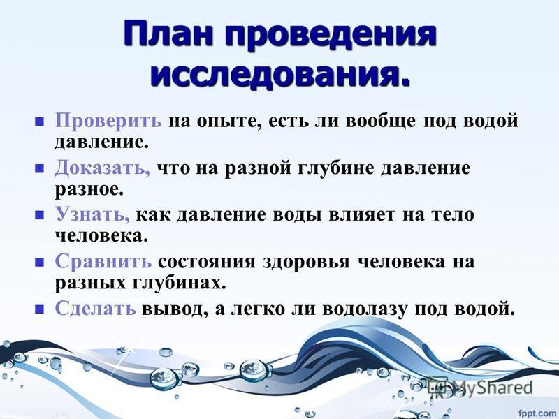 План проведения исследования. Проверить на опыте, есть ли вообще под водой давление. Проверить на опыте, есть ли вообще под водой давление. Доказать, что на разной глубине давление разное. Доказать, что на разной глубине давление разное. Узнать, как