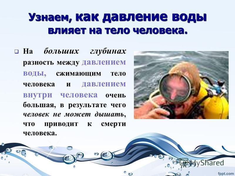 Узнаем, как давление воды влияет на тело человека. На больших глубинах разность между давлением воды, сжимающим тело человека и давлением внутри человека очень большая, в результате чего человек не может дышать, что приводит к смерти человека. На бол