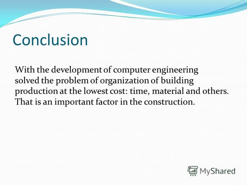 Conclusion With the development of computer engineering solved the problem of organization of building production at the lowest cost: time, material and others. That is an important factor in the construction.