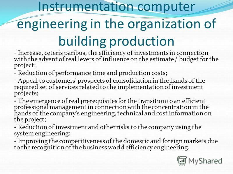 Instrumentation computer engineering in the organization of building production - Increase, ceteris paribus, the efficiency of investments in connection with the advent of real levers of influence on the estimate / budget for the project; - Reduction