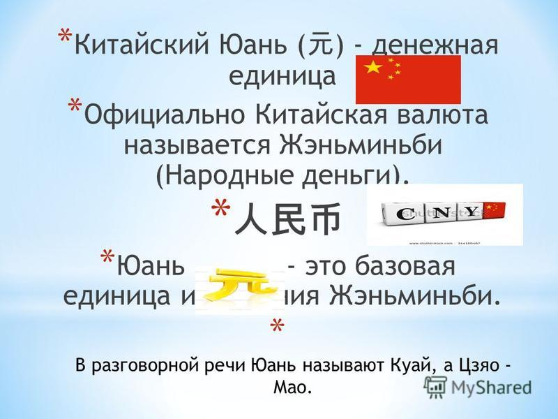 * Китайский Юань ( ) - денежная единица * Официально Китайская валюта называется Жэньминьби (Народные деньги). * * Юань - это базовая единица измерения Жэньминьби. * В разговорной речи Юань называют Куай, а Цзяо - Мао.