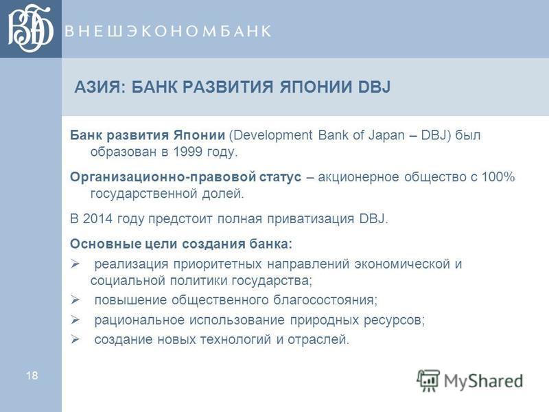 18 АЗИЯ: БАНК РАЗВИТИЯ ЯПОНИИ DBJ Банк развития Японии (Development Bank of Japan – DBJ) был образован в 1999 году. Организационно-правовой статус – акционерное общество с 100% государственной долей. В 2014 году предстоит полная приватизация DBJ. Осн