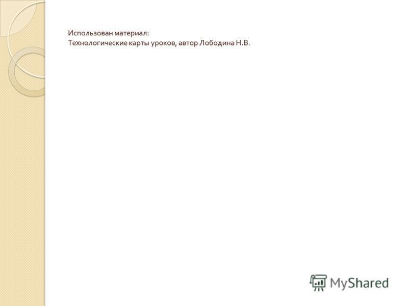 Использован материал : Технологические карты уроков, автор Лободина Н. В.