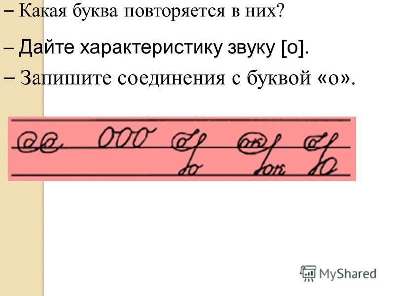 – Какая буква повторяется в них? – Дайте характеристику звуку [ о ]. – Запишите соединения с буквой « о ».