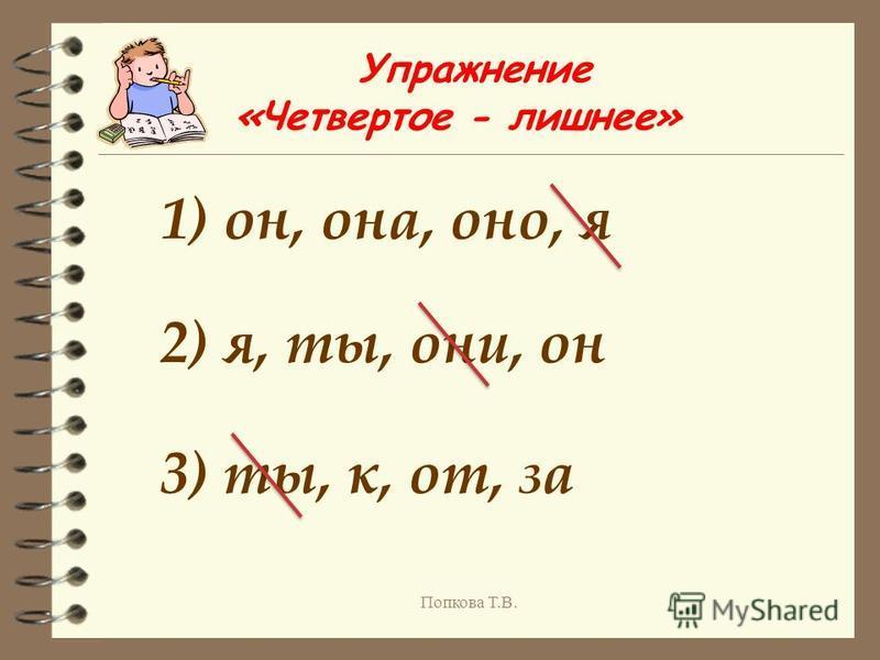 Упражнение «Четвертое - лишнее» 1) он, она, оно, я 2) я, ты, они, он 3) ты, к, от, за Попкова Т.В.