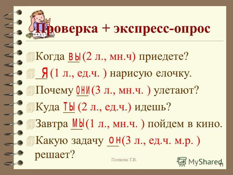4 Когда __ (2 л., мн.ч) приедете? 4 __ (1 л., ед.ч. ) нарисую елочку. 4 Почему __ (3 л., мн.ч. ) улетают? 4 Куда __ (2 л., ед.ч.) идешь? 4 Завтра __ (1 л., мн.ч. ) пойдем в кино. 4 Какую задачу __ (3 л., ед.ч. м.р. ) решает? Проверка + экспресс-опрос