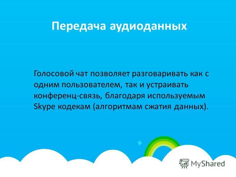 Передача аудиоданных Голосовой чат позволяет разговаривать как с одним пользователем, так и устраивать конференц-связь, благодаря используемым Skype кодекам (алгоритмам сжатия данных).
