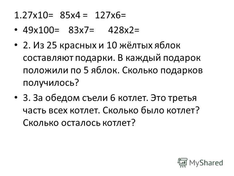 1.27 х 10= 85 х 4 = 127 х 6= 49 х 100= 83 х 7= 428 х 2= 2. Из 25 красных и 10 жёлтых яблок составляют подарки. В каждый подарок положили по 5 яблок. Сколько подарков получилось? 3. За обедом съели 6 котлет. Это третья часть всех котлет. Сколько было