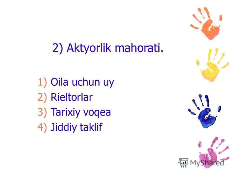 2) Aktyorlik mahorati. 1)Oila uchun uy 2)Rieltorlar 3)Tarixiy voqea 4)Jiddiy taklif