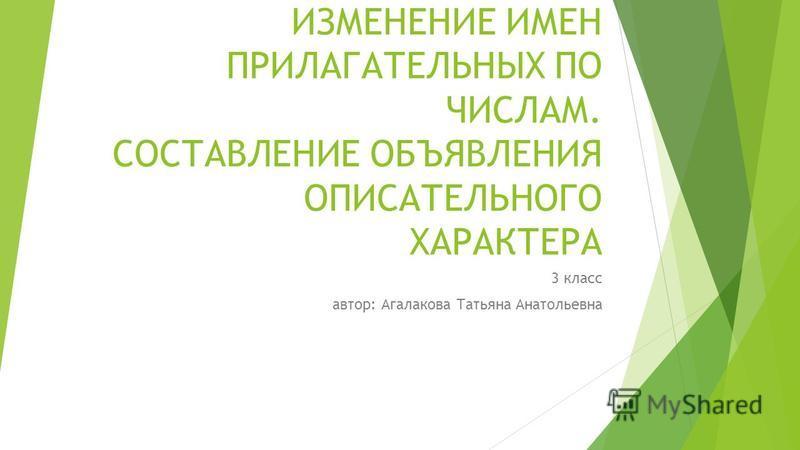 ИЗМЕНЕНИЕ ИМЕН ПРИЛАГАТЕЛЬНЫХ ПО ЧИСЛАМ. СОСТАВЛЕНИЕ ОБЪЯВЛЕНИЯ ОПИСАТЕЛЬНОГО ХАРАКТЕРА 3 класс автор: Агалакова Татьяна Анатольевна
