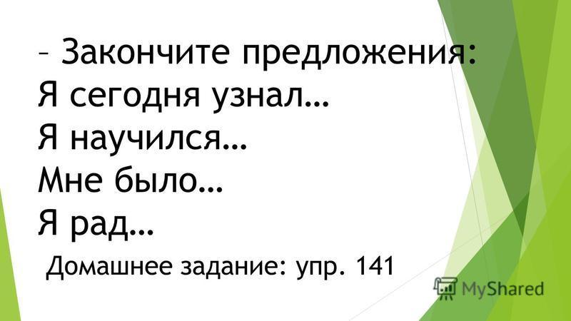 – Закончите предложения: Я сегодня узнал… Я научился… Мне было… Я рад… Домашнее задание: упр. 141