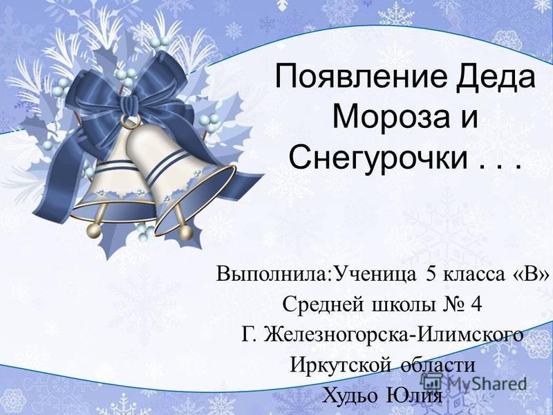 Появление Деда Мороза и Снегурочки... Выполнила:Ученица 5 класса «В» Средней школы 4 Г. Железногорска-Илимского Иркутской области Худьо Юлия