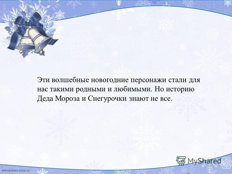 Эти волшебные новогодние персонажи стали для нас такими родными и любимыми. Но историю Деда Мороза и Снегурочки знают не все.