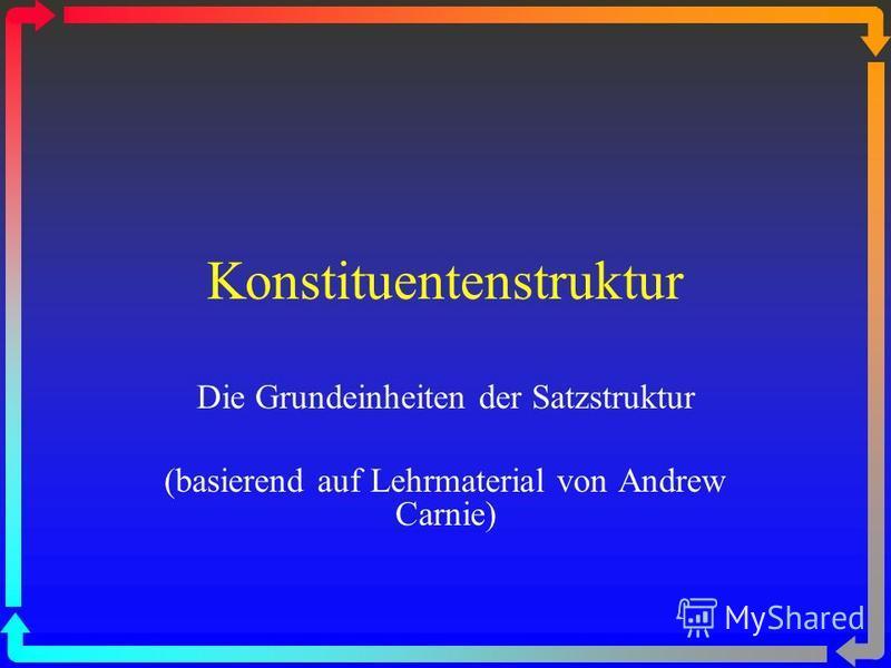 Konstituentenstruktur Die Grundeinheiten der Satzstruktur (basierend auf Lehrmaterial von Andrew Carnie)