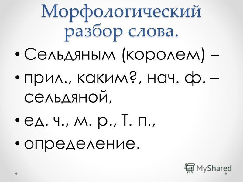 Морфологический разбор слова. Сельдяным (королем) – прил., каким?, нач. ф. – сельдяной, ед. ч., м. р., Т. п., определение.