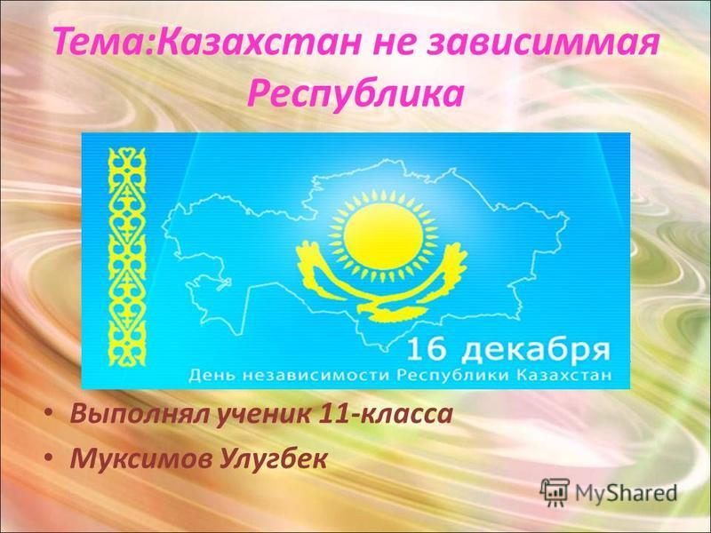 Тема:Казахстан не зависимая Республика Выполнял ученик 11-класса Муксимов Улугбек.