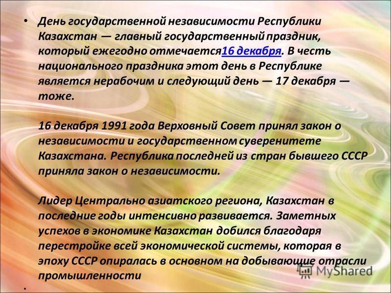 День государственной независимости Республики Казахстан главный государственный праздник, который ежегодно отмечается 16 декабря. В честь национального праздника этот день в Республике является нерабочим и следующий день 17 декабря тоже. 16 декабря 1