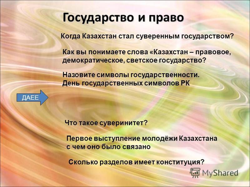 Государство и право Что такое суверенитет? Когда Казахстан стал суверенным государством? Первое выступление молодёжи Казахстана с чем оно было связано Как вы понимаете слова «Казахстан – правовое, демократическое, светское государство? ДАЕЕ Сколько р