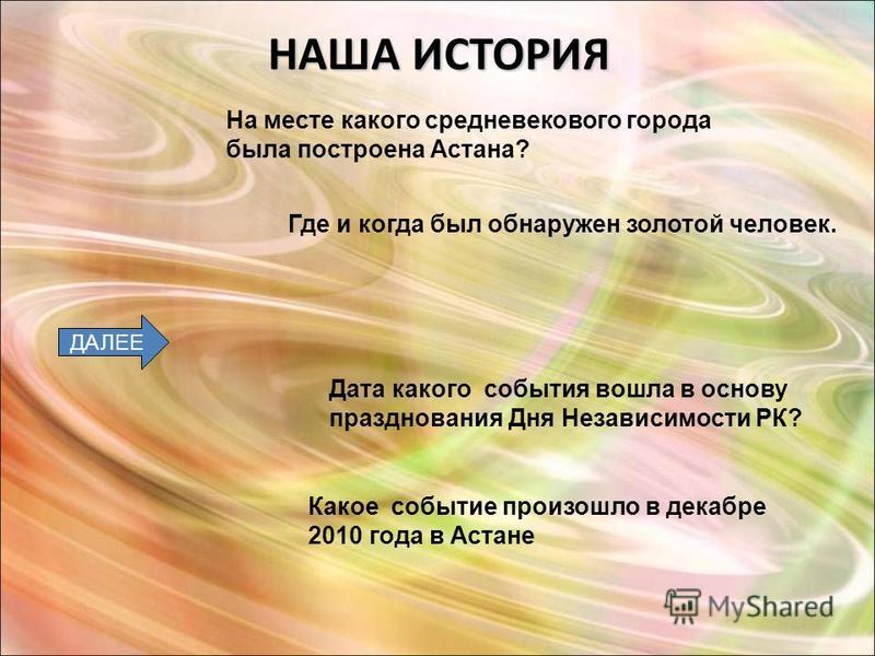 НАША ИСТОРИЯ ДАЛЕЕ На месте какого средневекового города была построена Астана? Где и когда был обнаружен золотой человек. Дата какого события вошла в основу празднования Дня Независимости РК? Какое событие произошло в декабре 2010 года в Астане