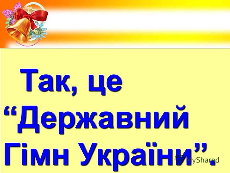 Так, це Так, цеДержавний Гімн України.