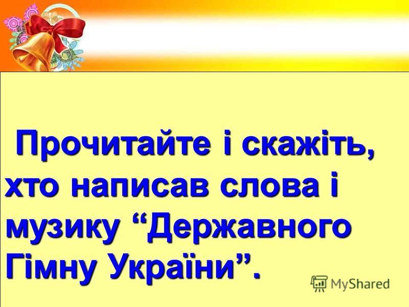 Прочитайте і скажіть, Прочитайте і скажіть, хто написав слова і музику Державного Гімну України.