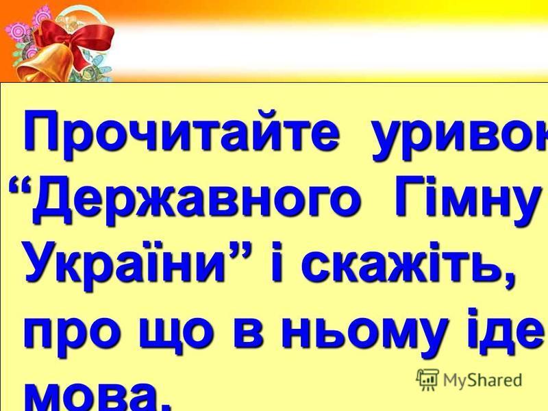Прочитайте уривок Прочитайте уривок Державного Гімну України і скажіть, України і скажіть, про що в ньому іде про що в ньому іде мова. мова.