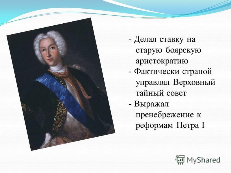 - Делал ставку на старую боярскую аристократию - Фактически страной управлял Верховный тайный совет - Выражал пренебрежение к реформам Петра I