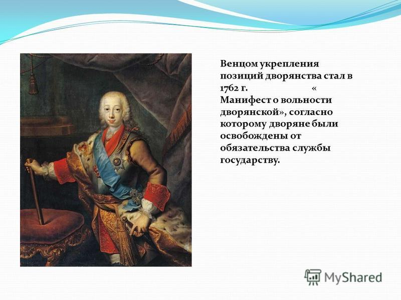 Венцом укрепления позиций дворянства стал в 1762 г. « Манифест о вольности дворянской», согласно которому дворяне были освобождены от обязательства службы государству.