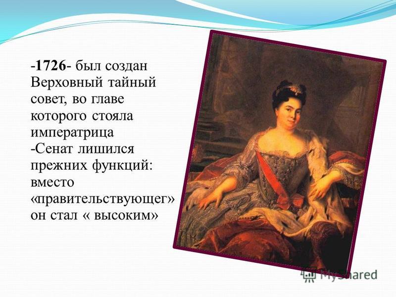 -1726- был создан Верховный тайный совет, во главе которого стояла императрица -Сенат лишился прежних функций: вместо «правительствующего» он стал « высоким»