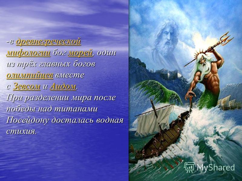 -в древнегреческой мифологии бог морей, один из трёх главных богов олимпийцев вместе с Зевсом и Аидом. При разделении мира после победы над титанами Посейдону досталась водная стихия. древнегреческой мифологии морей олимпийцев ЗевсомАидомдревнегречес