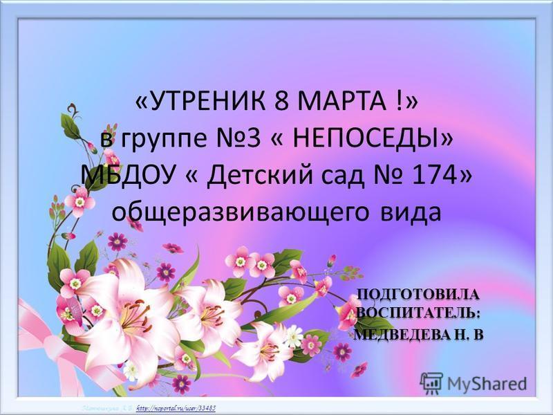 Матюшкина А.В. http://nsportal.ru/user/33485http://nsportal.ru/user/33485 Матюшкина А.В. http://nsportal.ru/user/33485http://nsportal.ru/user/33485 «УТРЕНИК 8 МАРТА !» в группе 3 « НЕПОСЕДЫ» МБДОУ « Детский сад 174» общеразвивающего вида ПОДГОТОВИЛА