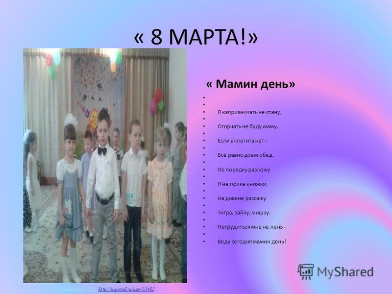 Матюшкина А.В. http://nsportal.ru/user/33485http://nsportal.ru/user/33485 « 8 МАРТА!» « Мамин день» Я капризничать не стану, Огорчать не буду маму. Если аппетита нет - Всё равно доем обед. По порядку разложу Я на полке книжки, На диване рассажу Тигра