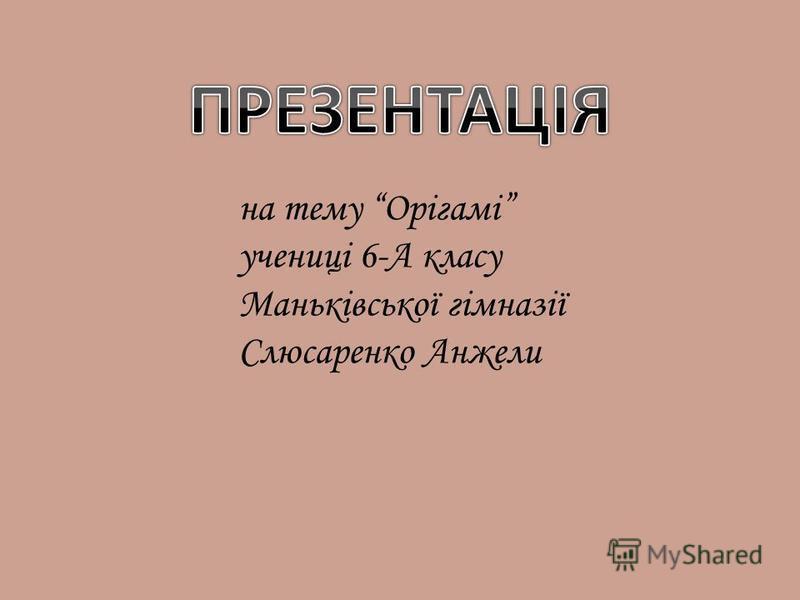 на тему Орігамі учениці 6-А класу Маньківської гімназії Слюсаренко Анжели