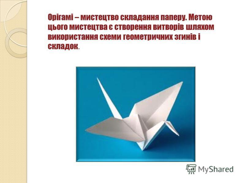 Орігамі – мистецтво складання паперу. Метою цього мистецтва є створення витворів шляхом використання схеми геометричних згинів і складок.