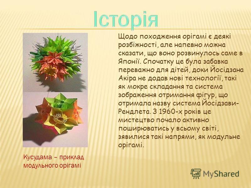 Щодо походження орігамі є деякі розбіжності, але напевно можна сказати, що воно розвинулось саме в Японії. Спочатку це була забавка переважно для дітей, доки Йосідзана Акіра не додав нові технології, такі як мокре складання та система зображення отри