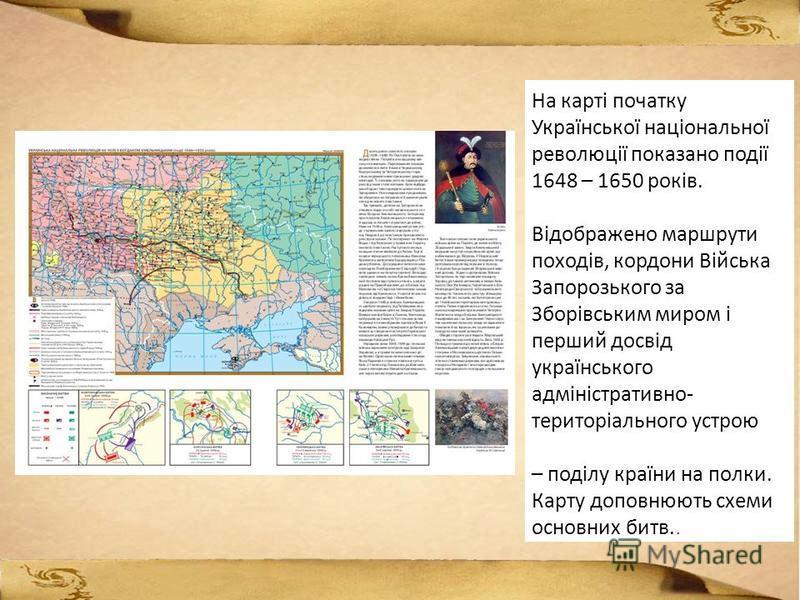 На карті початку Української національної революції показано події 1648 – 1650 років. Відображено маршрути походів, кордони Війська Запорозького за Зборівським миром і перший досвід українського адміністративно- територіального устрою – поділу країни
