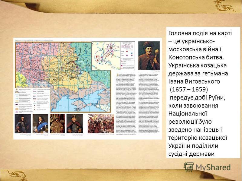 Головна подія на карті – це українсько- московська війна і Конотопська битва. Українська козацька держава за гетьмана Івана Виговського (1657 – 1659) передує добі Руїни, коли завоювання Національної революції було зведено нанівець і територію козацьк