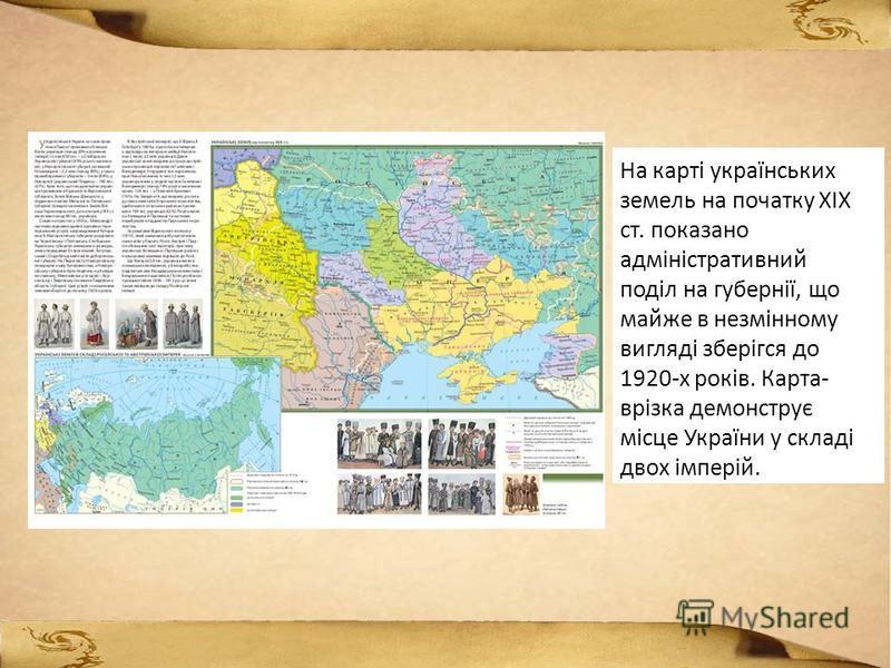 На карті українських земель на початку ХІХ ст. показано адміністративний поділ на губернії, що майже в незмінному вигляді зберігся до 1920-х років. Карта- врізка демонструє місце України у складі двох імперій.