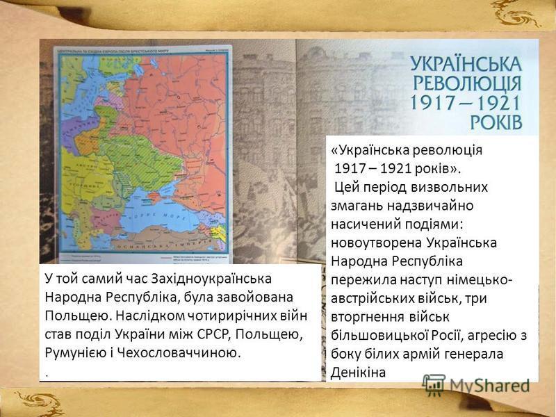 «Українська революція 1917 – 1921 років». Цей період визвольних змагань надзвичайно насичений подіями: новоутворена Українська Народна Республіка пережила наступ німецько- австрійських військ, три вторгнення військ більшовицької Росії, агресію з боку