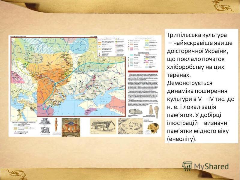 Трипільська культура – найяскравіше явище доісторичної України, що поклало початок хліборобству на цих теренах. Демонструється динаміка поширення культури в V – IV тис. до н. е. і локалізація памяток. У добірці ілюстрацій – визначні памятки мідного в