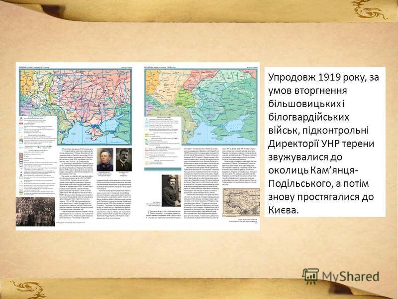 Упродовж 1919 року, за умов вторгнення більшовицьких і білогвардійських військ, підконтрольні Директорії УНР терени звужувалися до околиць Камянця- Подільського, а потім знову простягалися до Києва.