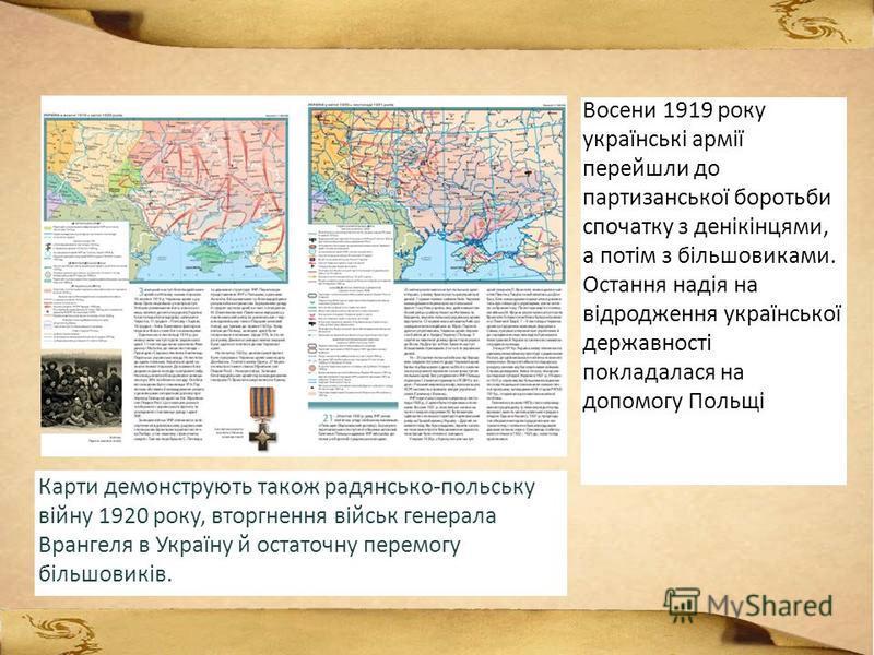 Восени 1919 року українські армії перейшли до партизанської боротьби спочатку з денікінцями, а потім з більшовиками. Остання надія на відродження української державності покладалася на допомогу Польщі Карти демонструють також радянсько-польську війну