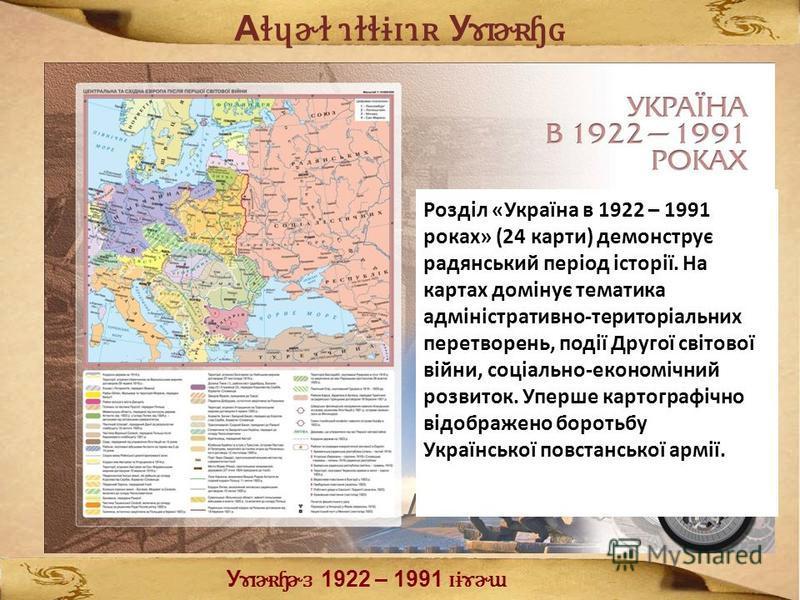 А ɬɥɚɫ ɿɫɬɨɪɿʀ У ɤɪɚʀɧɢ Розділ «Україна в 1922 – 1991 роках» (24 карти) демонструє радянський період історії. На картах домінує тематика адміністративно-територіальних перетворень, події Другої світової війни, соціально-економічний розвиток. Уперше к