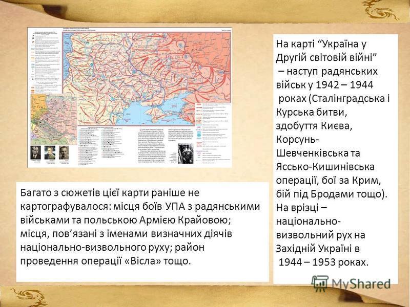 На карті Україна у Другій світовій війні – наступ радянських військ у 1942 – 1944 роках (Сталінградська і Курська битви, здобуття Києва, Корсунь- Шевченківська та Яссько-Кишинівська операції, бої за Крим, бій під Бродами тощо). На врізці – національн