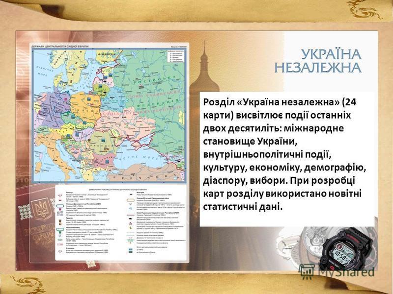 Розділ «Україна незалежна» (24 карти) висвітлює події останніх двох десятиліть: міжнародне становище України, внутрішньополітичні події, культуру, економіку, демографію, діаспору, вибори. При розробці карт розділу використано новітні статистичні дані